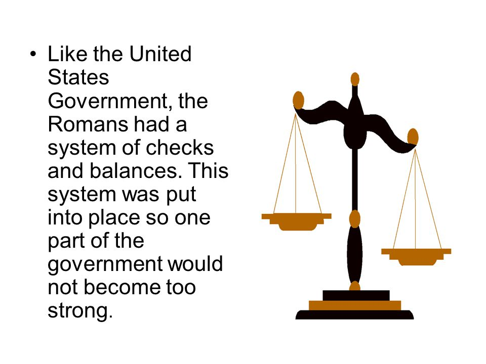 Like the United States Government, the Romans had a system of checks and balances.