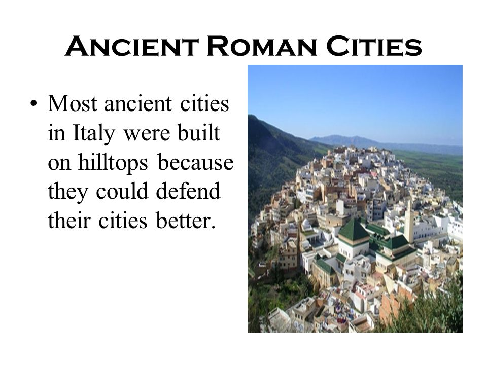 Ancient Roman Cities Most ancient cities in Italy were built on hilltops because they could defend their cities better.