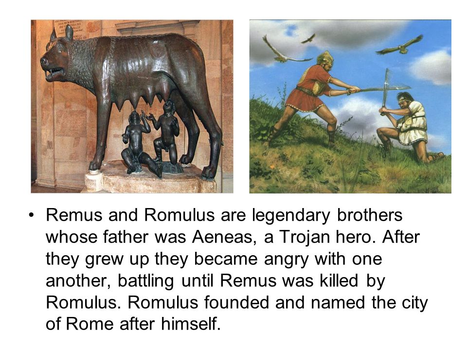 Remus and Romulus are legendary brothers whose father was Aeneas, a Trojan hero.