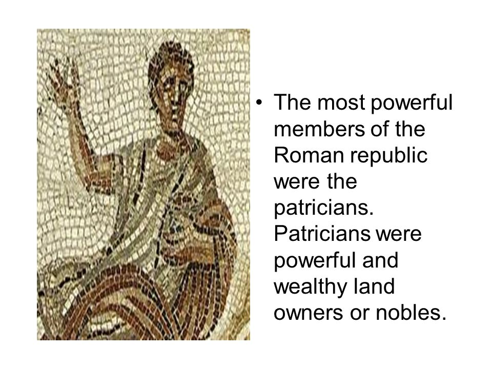 The most powerful members of the Roman republic were the patricians