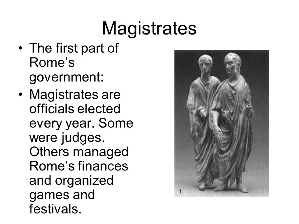 Magistrates The first part of Rome's government: