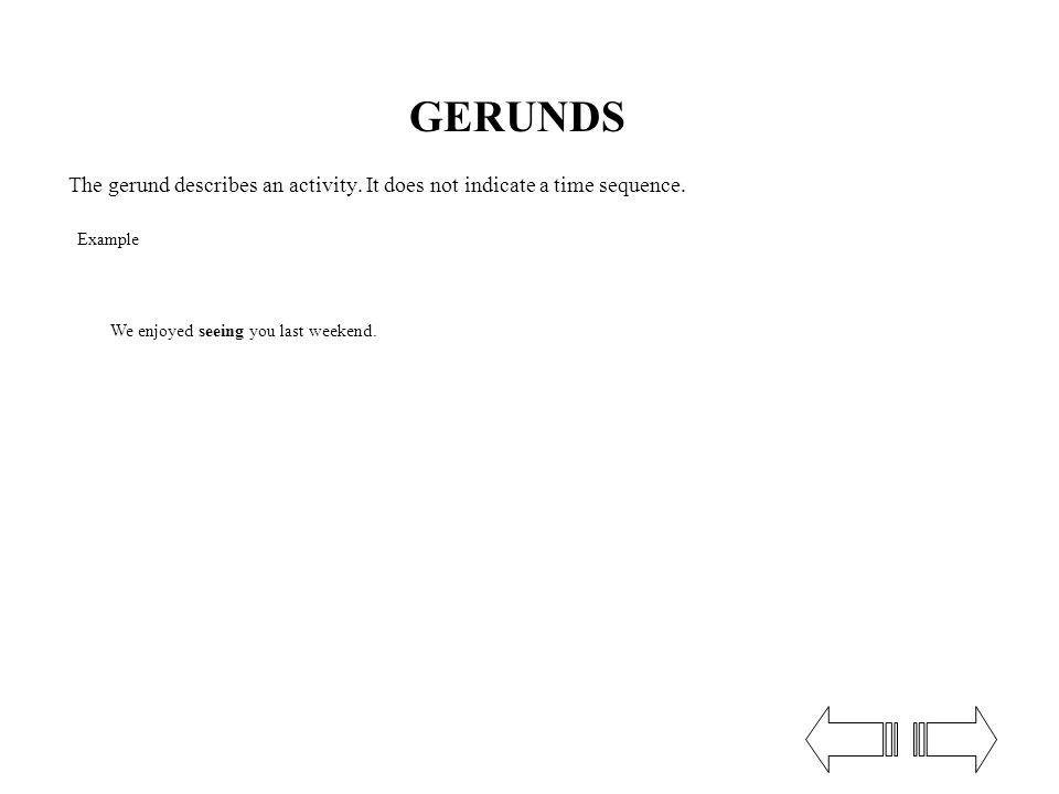 GERUNDS The gerund describes an activity. It does not indicate a time sequence.