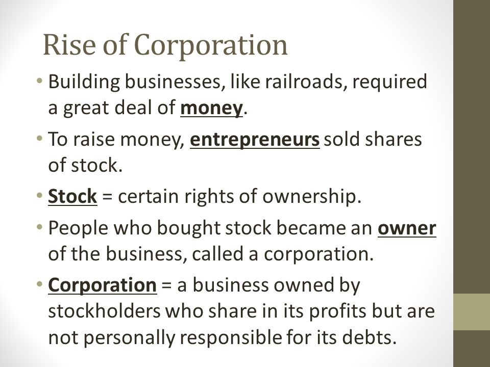 Rise of Corporation Building businesses, like railroads, required a great deal of money. To raise money, entrepreneurs sold shares of stock.