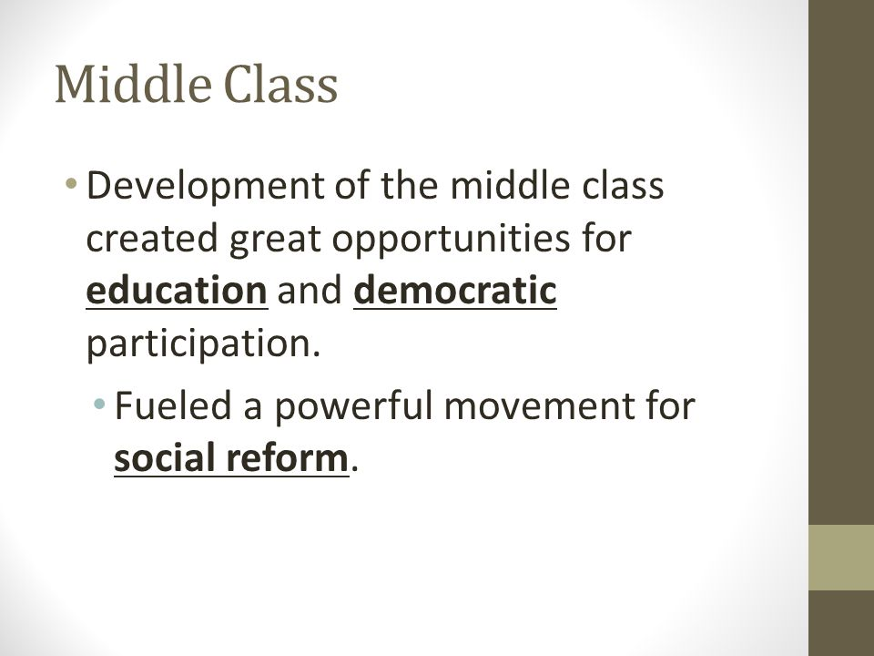 Middle Class Development of the middle class created great opportunities for education and democratic participation.