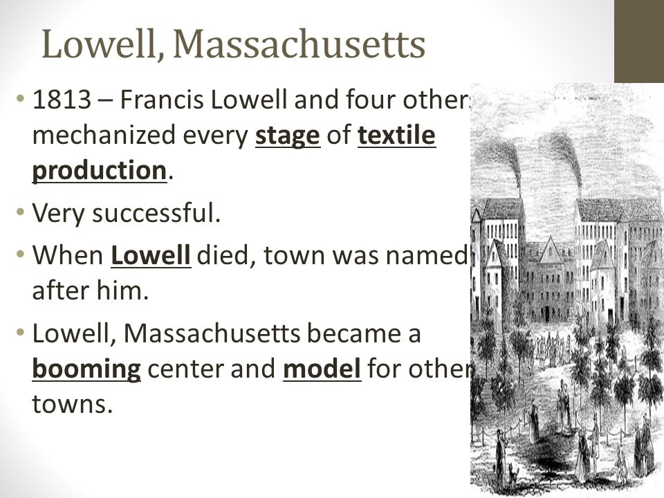 Lowell, Massachusetts 1813 – Francis Lowell and four others mechanized every stage of textile production.