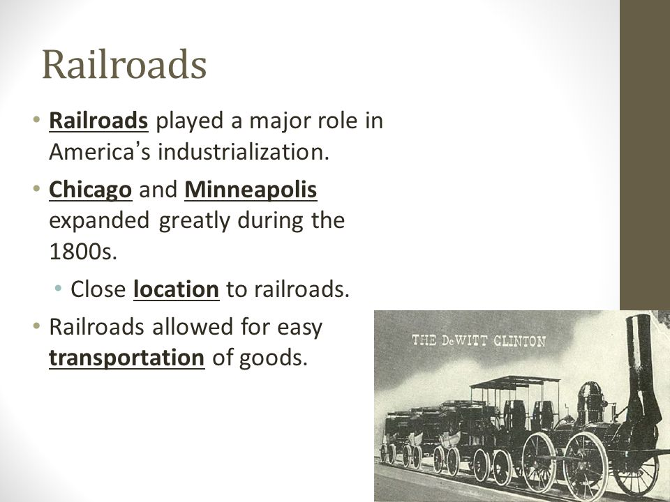 Railroads Railroads played a major role in America's industrialization. Chicago and Minneapolis expanded greatly during the 1800s.