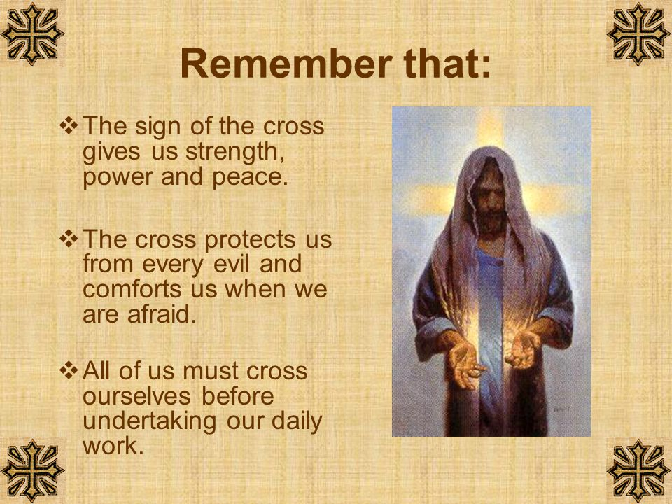 Remember that: The sign of the cross gives us strength, power and peace. The cross protects us from every evil and comforts us when we are afraid.