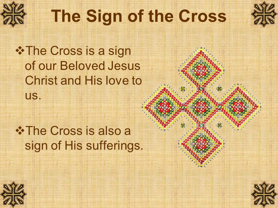 The Sign of the Cross The Cross is a sign of our Beloved Jesus Christ and His love to us.