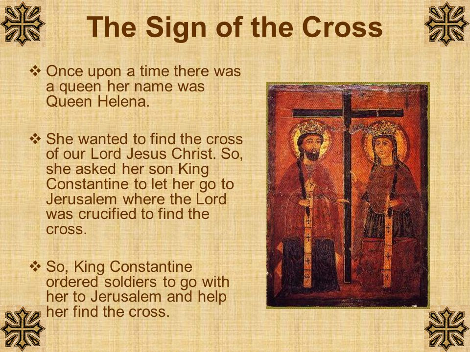 The Sign of the Cross Once upon a time there was a queen her name was Queen Helena.