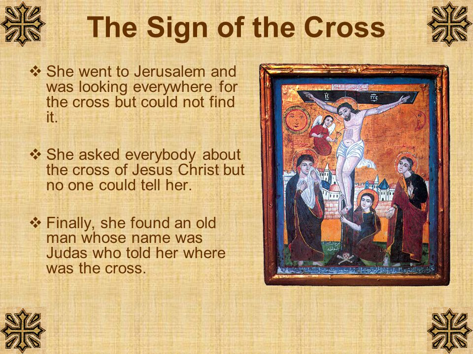 The Sign of the Cross She went to Jerusalem and was looking everywhere for the cross but could not find it.