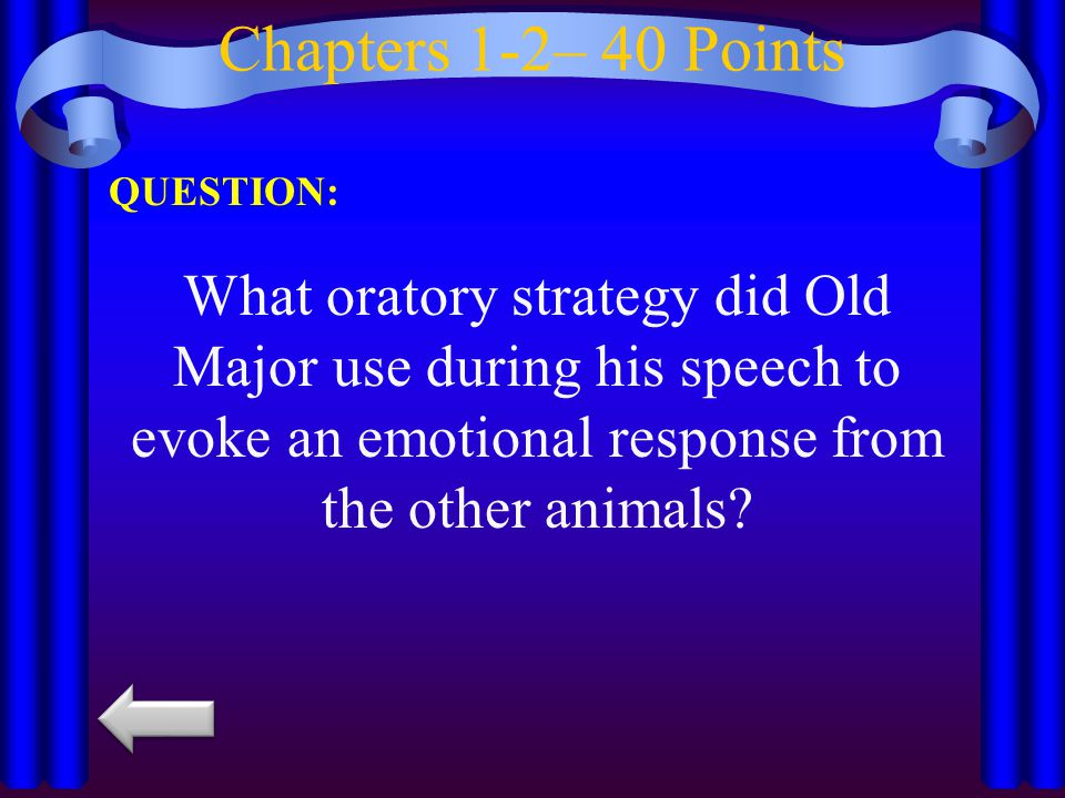 Chapters 1-2– 40 Points QUESTION: What oratory strategy did Old Major use during his speech to evoke an emotional response from the other animals