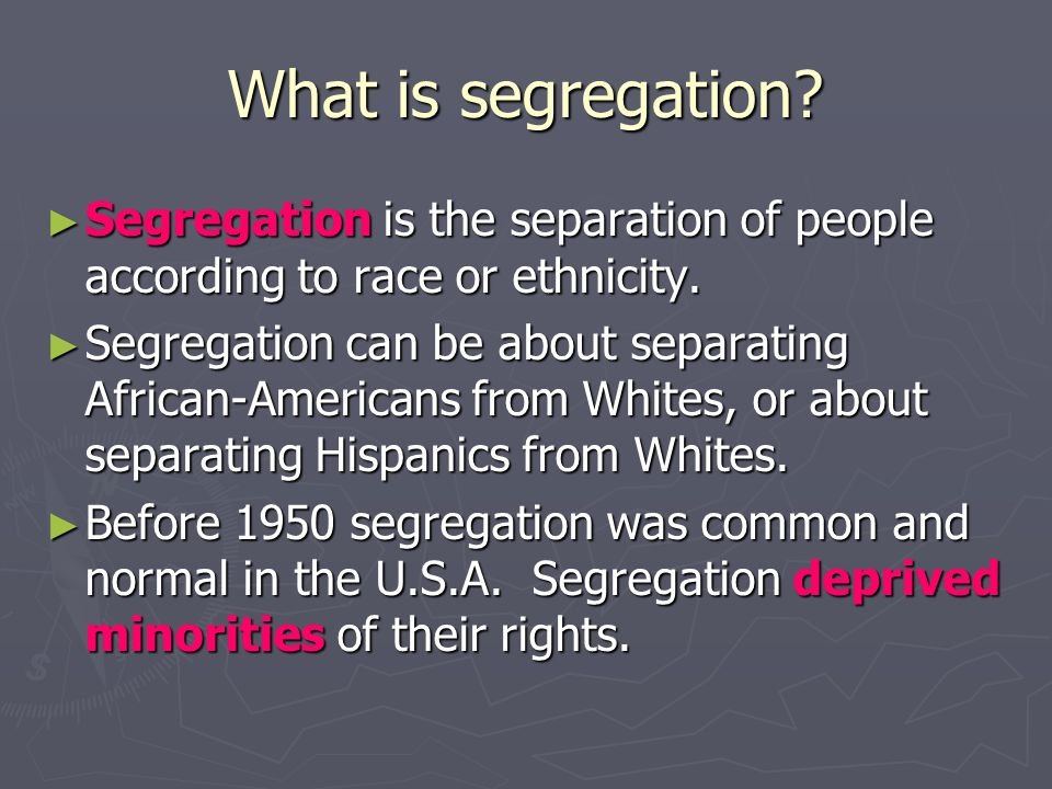 What is segregation Segregation is the separation of people according to race or ethnicity.