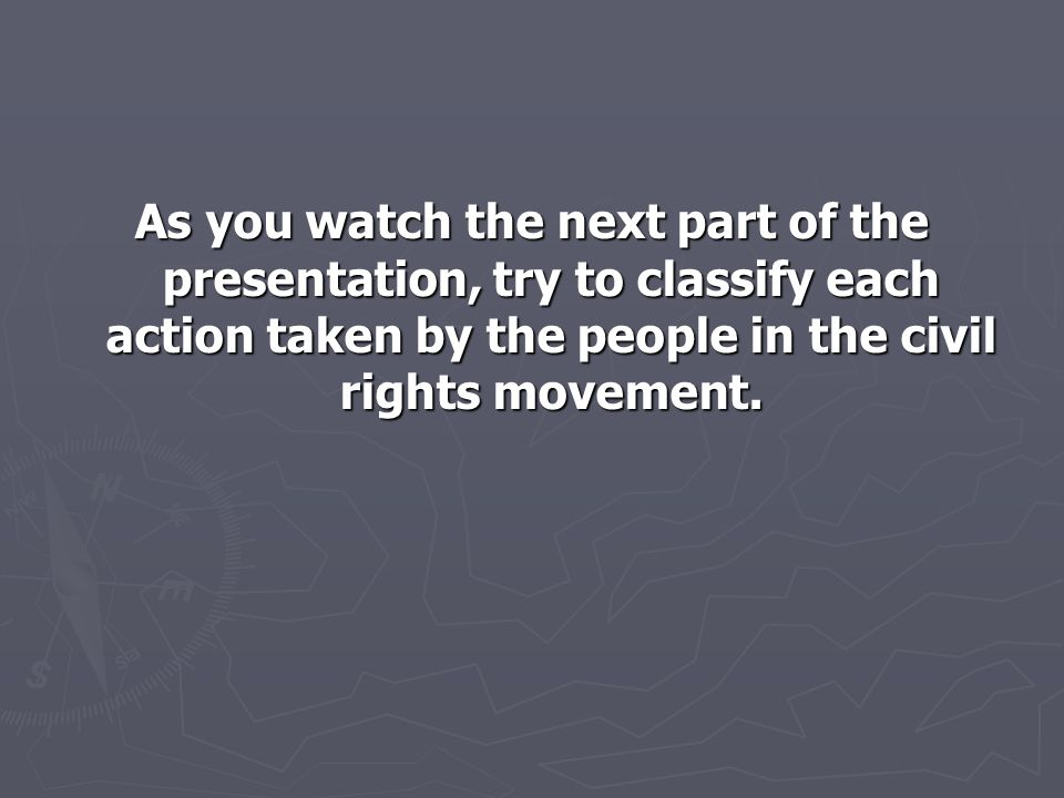 As you watch the next part of the presentation, try to classify each action taken by the people in the civil rights movement.