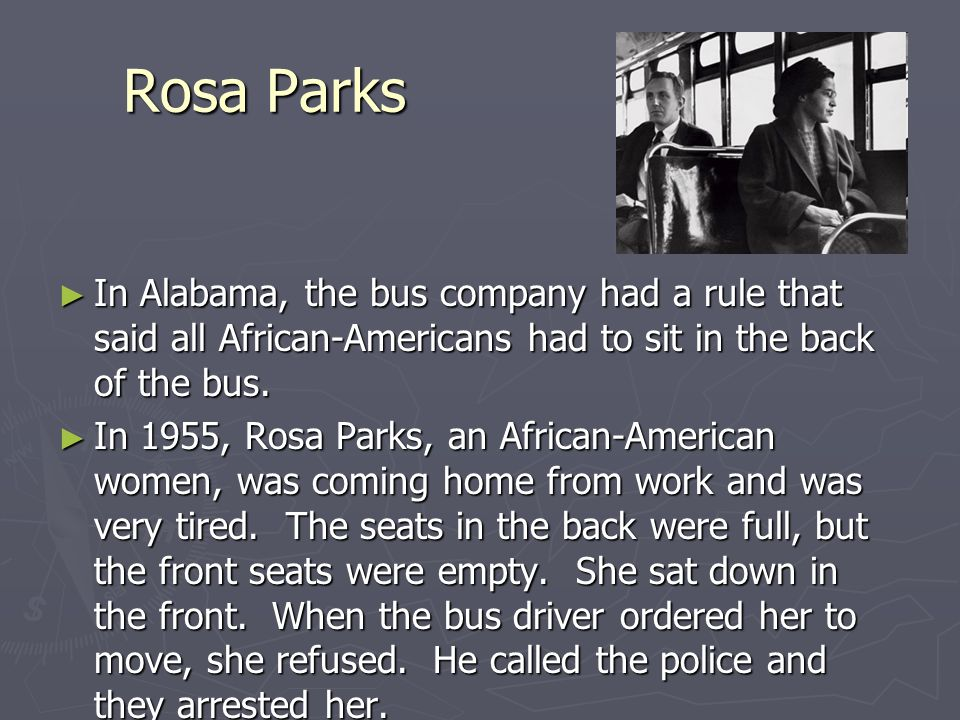 Rosa Parks In Alabama, the bus company had a rule that said all African-Americans had to sit in the back of the bus.