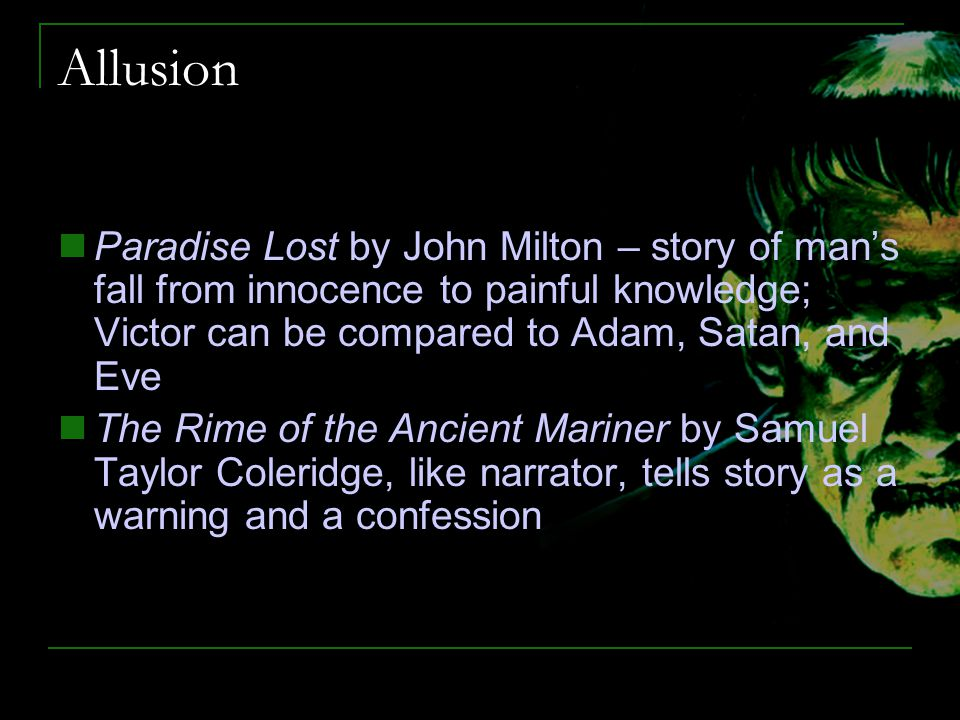 Allusion Paradise Lost by John Milton – story of man's fall from innocence to painful knowledge; Victor can be compared to Adam, Satan, and Eve.