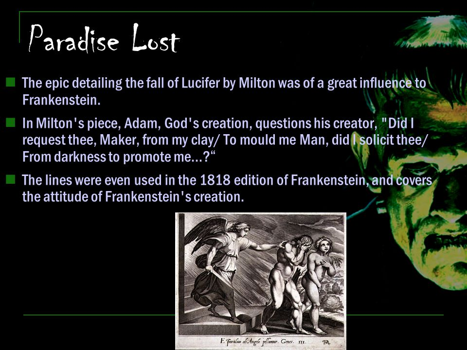 Paradise Lost The epic detailing the fall of Lucifer by Milton was of a great influence to Frankenstein.