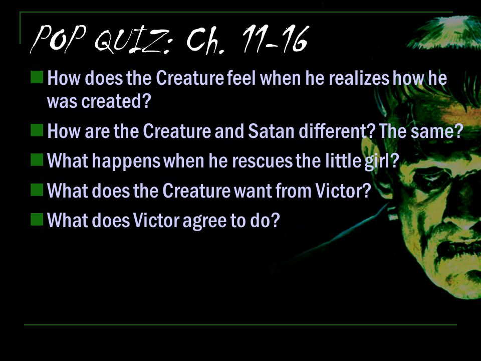 POP QUIZ: Ch. 11-16 How does the Creature feel when he realizes how he was created How are the Creature and Satan different The same