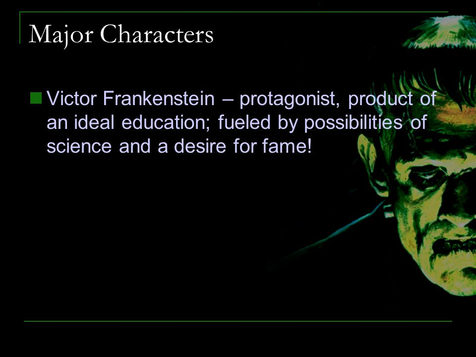 Major Characters Victor Frankenstein – protagonist, product of an ideal education; fueled by possibilities of science and a desire for fame!