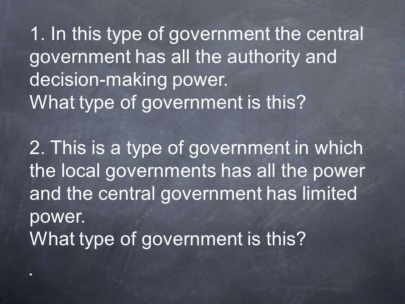 1. In this type of government the central government has all the authority and decision-making power.