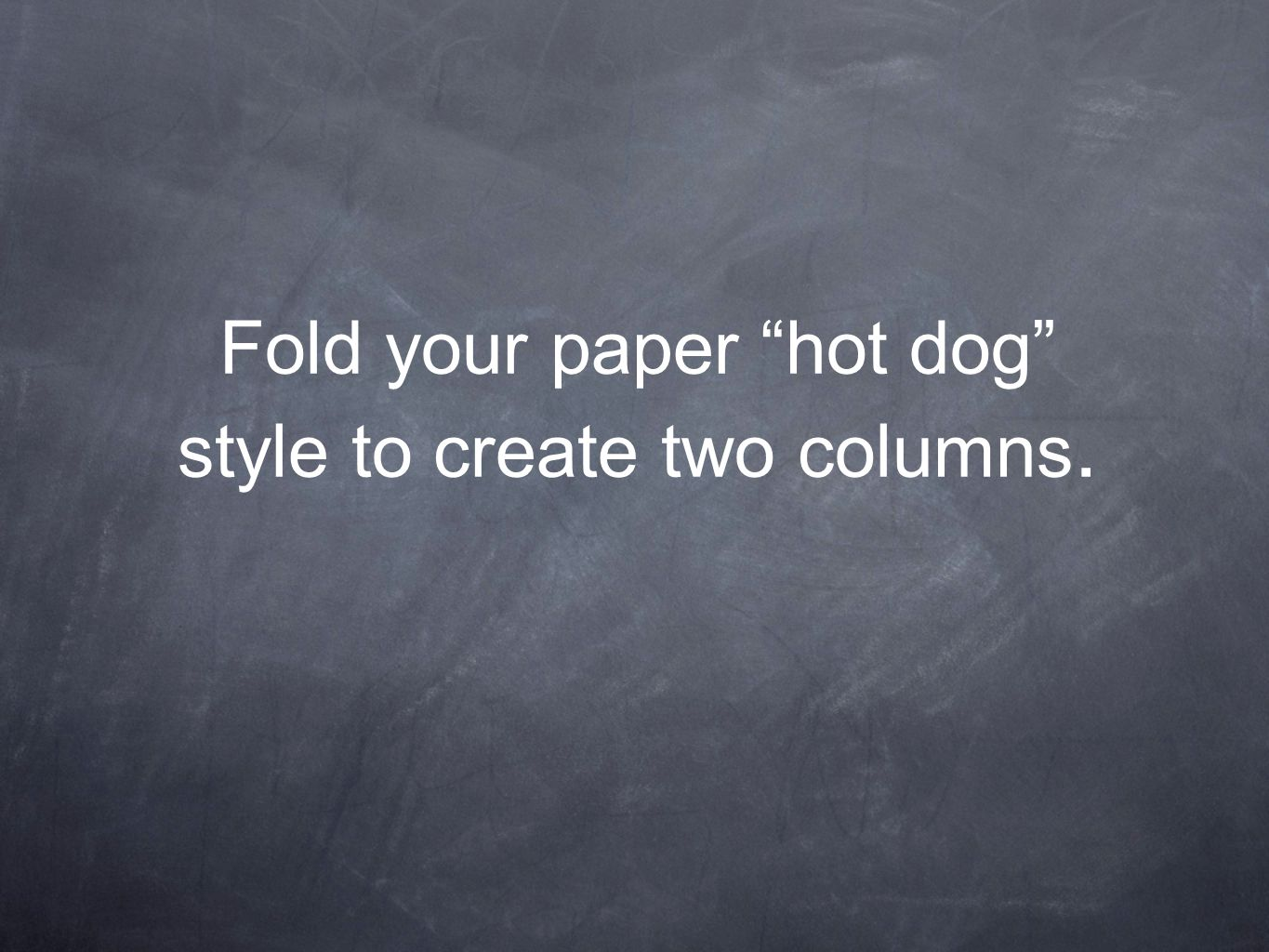 Fold your paper hot dog style to create two columns.