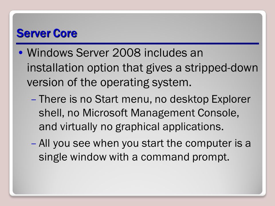 Server Core Windows Server 2008 includes an installation option that gives a stripped-down version of the operating system.