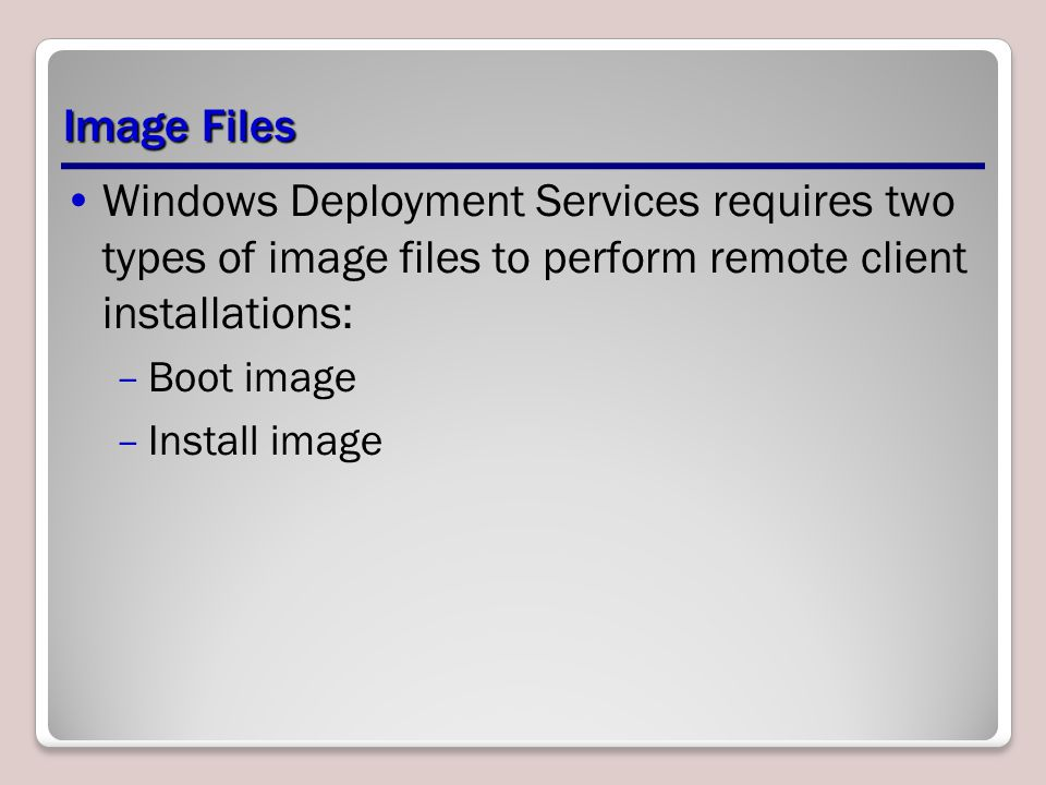 Image Files Windows Deployment Services requires two types of image files to perform remote client installations: