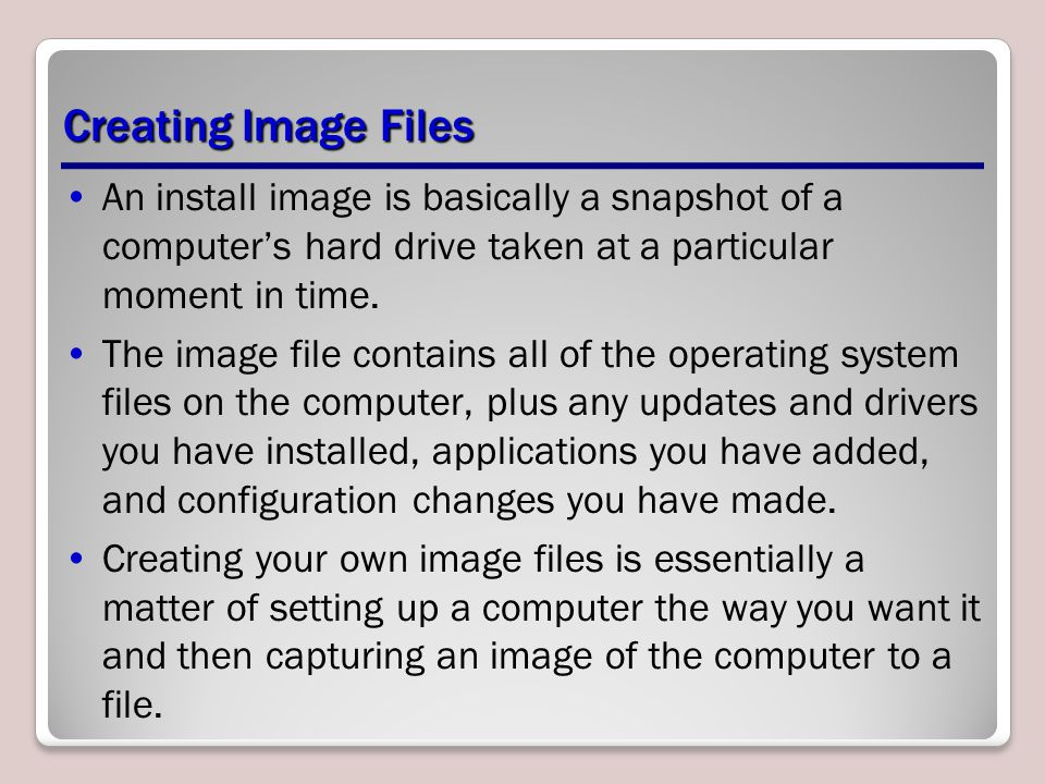 Creating Image Files An install image is basically a snapshot of a computer's hard drive taken at a particular moment in time.