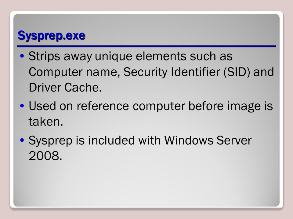 Sysprep.exe Strips away unique elements such as Computer name, Security Identifier (SID) and Driver Cache.