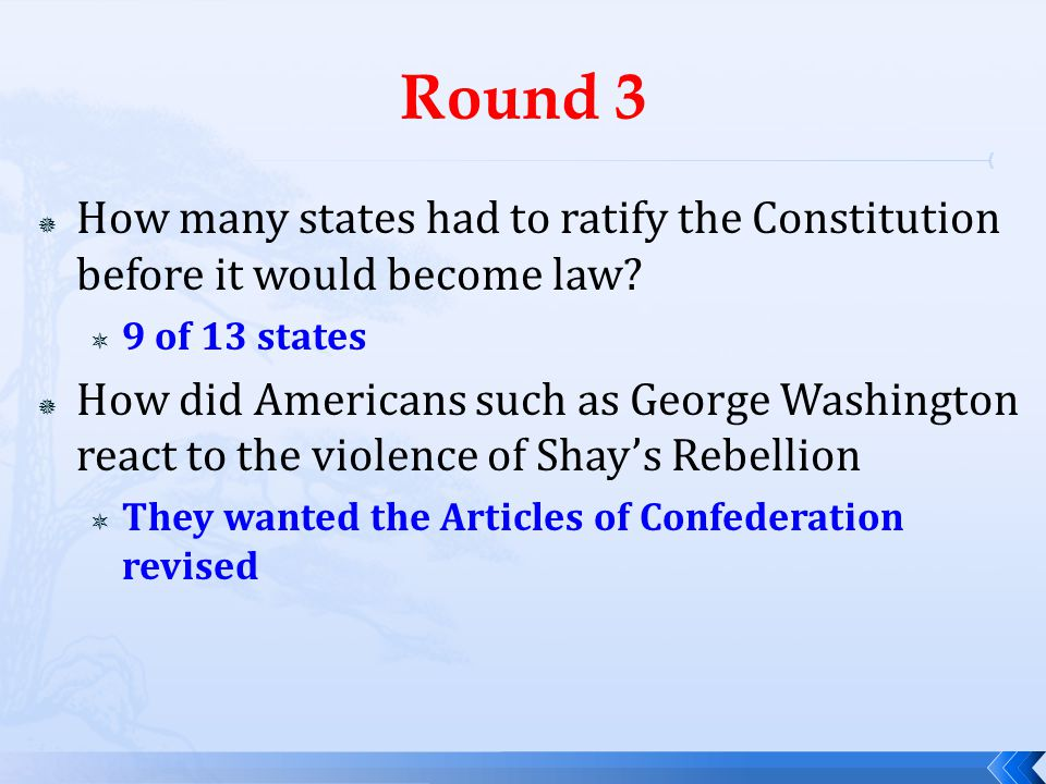 Round 3 How many states had to ratify the Constitution before it would become law 9 of 13 states.