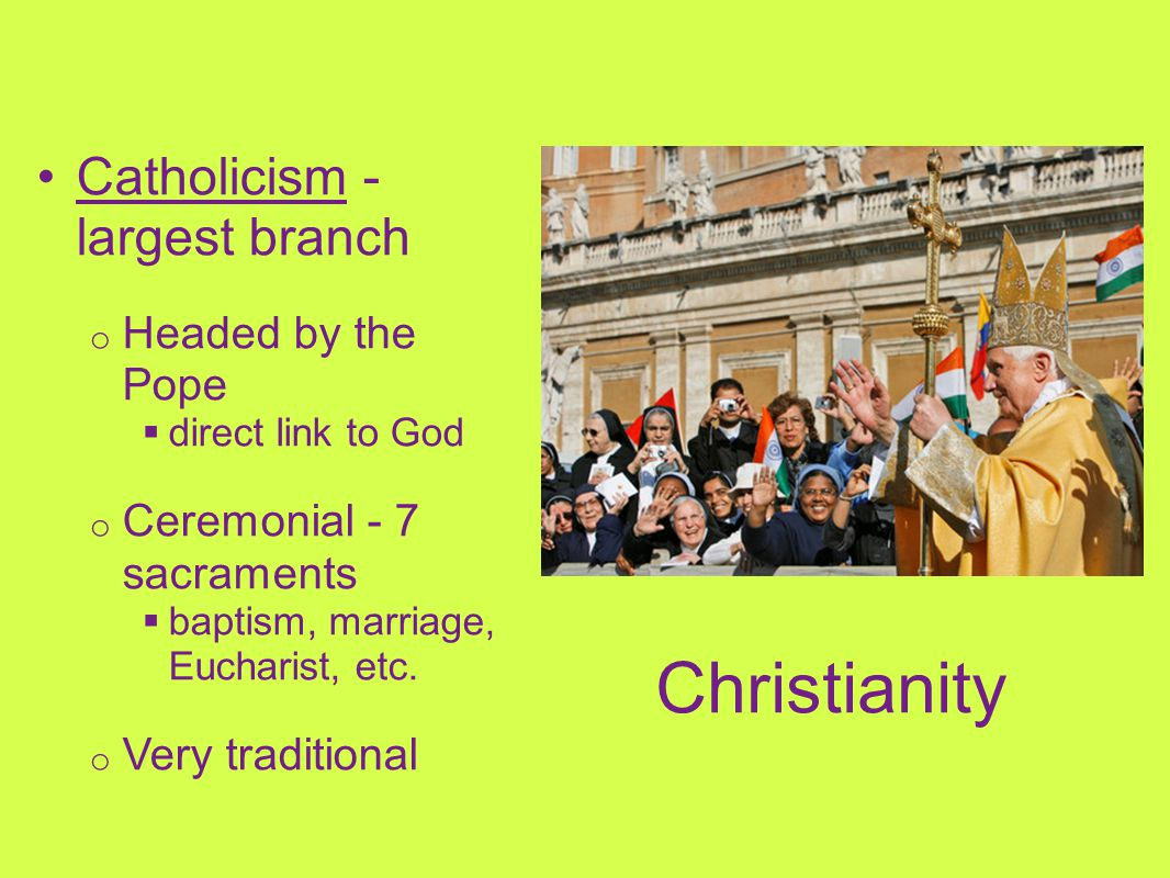 Christianity Catholicism - largest branch Headed by the Pope