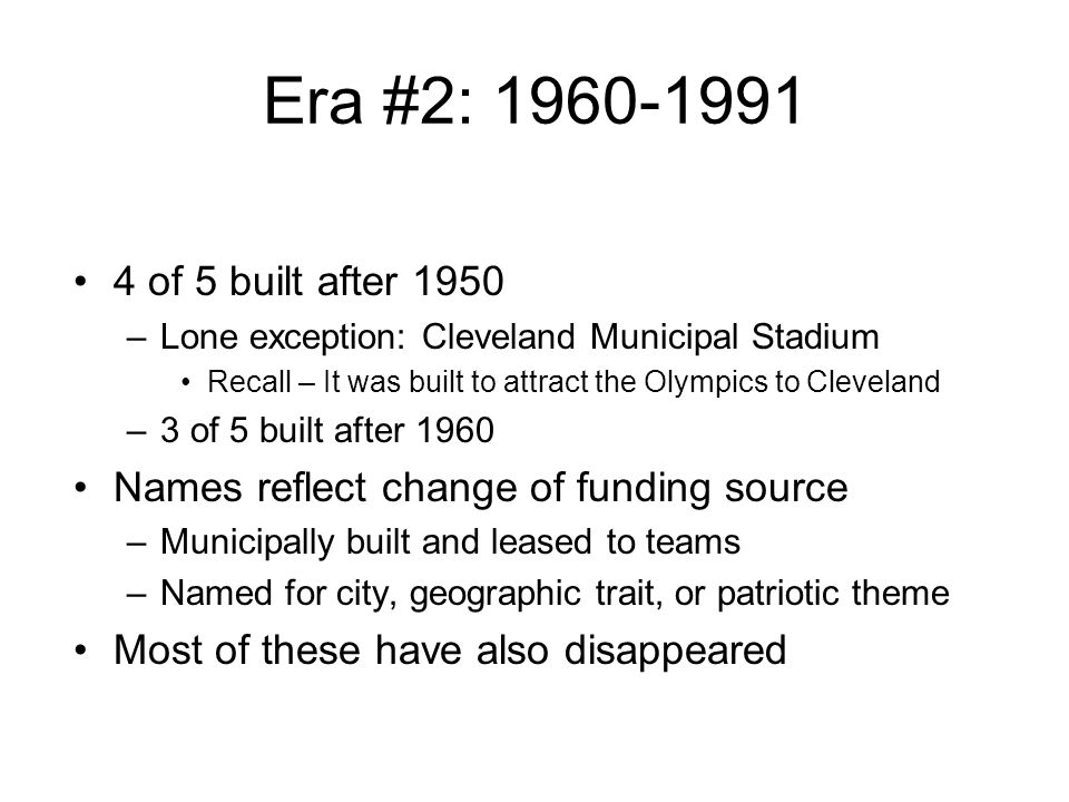 Era #2: 1960-1991 4 of 5 built after 1950. Lone exception: Cleveland Municipal Stadium. Recall – It was built to attract the Olympics to Cleveland.