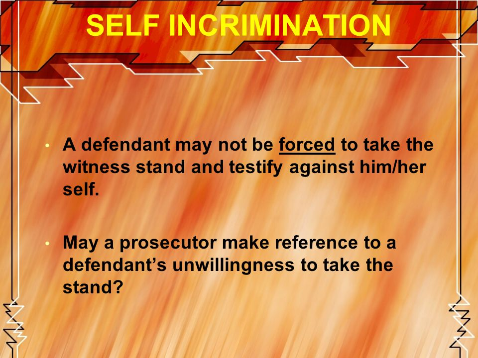SELF INCRIMINATION A defendant may not be forced to take the witness stand and testify against him/her self.