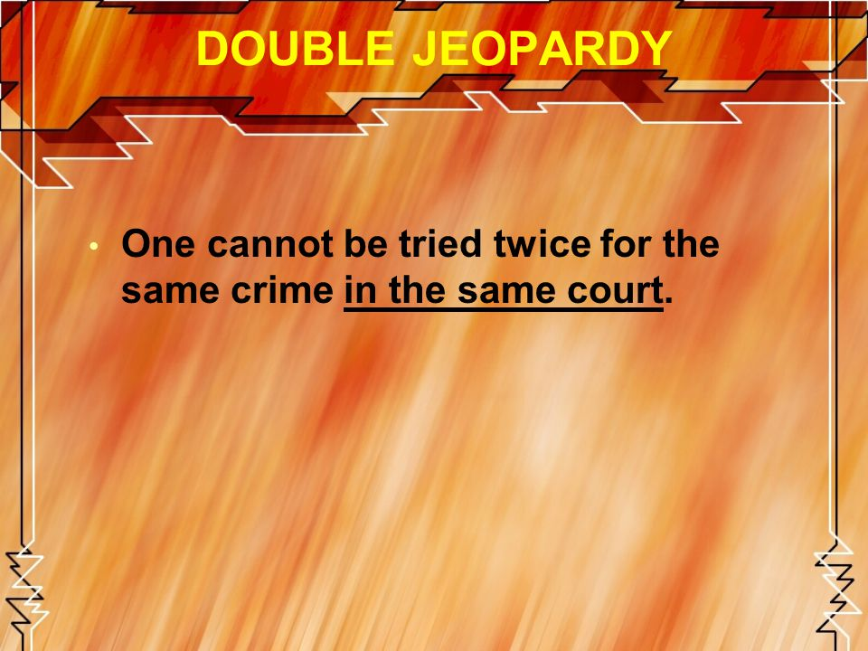 DOUBLE JEOPARDY One cannot be tried twice for the same crime in the same court.