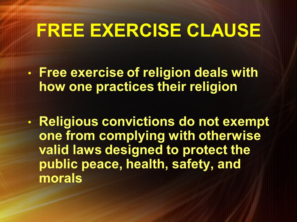 FREE EXERCISE CLAUSE Free exercise of religion deals with how one practices their religion.