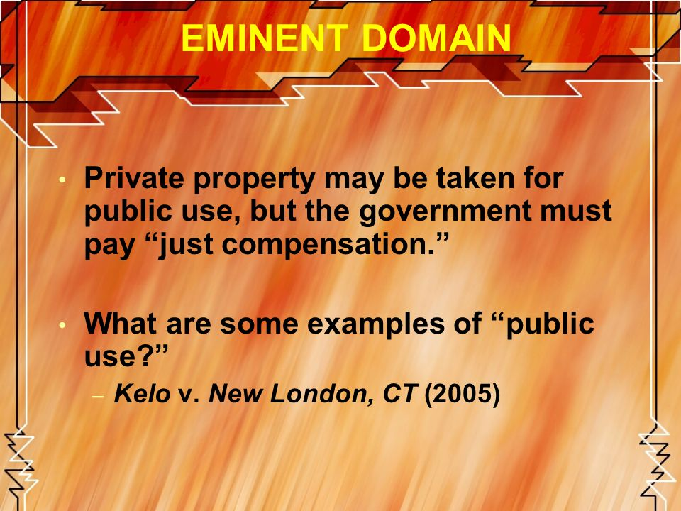 EMINENT DOMAIN Private property may be taken for public use, but the government must pay just compensation.