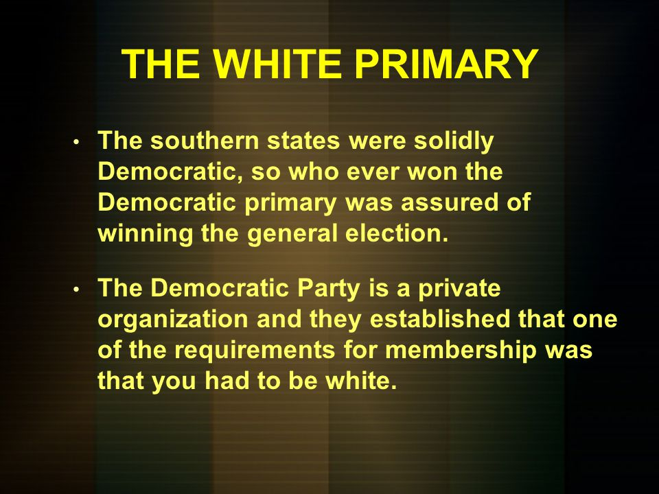 THE WHITE PRIMARY The southern states were solidly Democratic, so who ever won the Democratic primary was assured of winning the general election.