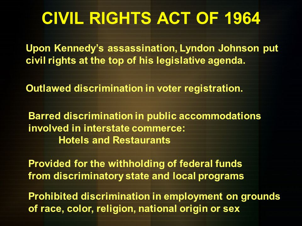 CIVIL RIGHTS ACT OF 1964 Upon Kennedy's assassination, Lyndon Johnson put civil rights at the top of his legislative agenda.