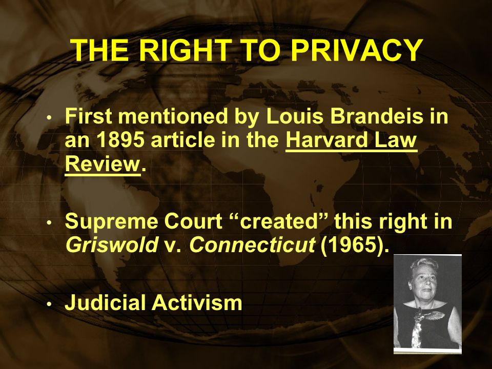 THE RIGHT TO PRIVACY First mentioned by Louis Brandeis in an 1895 article in the Harvard Law Review.