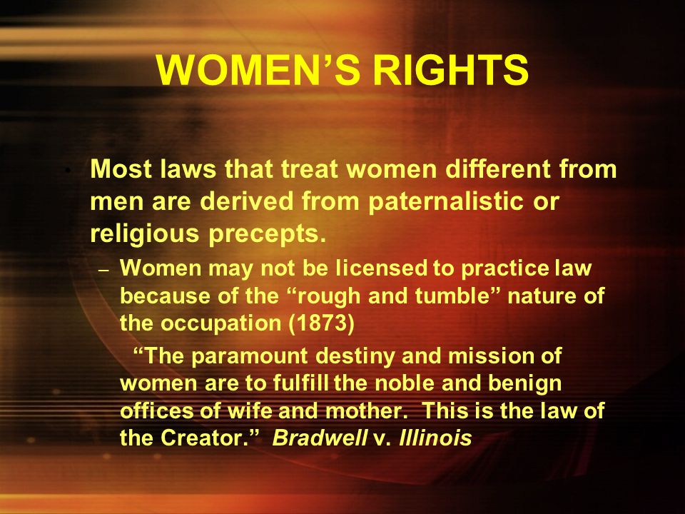 WOMEN'S RIGHTS Most laws that treat women different from men are derived from paternalistic or religious precepts.
