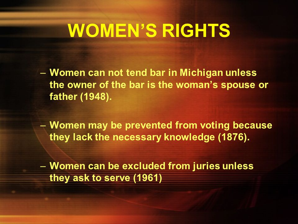 WOMEN'S RIGHTS Women can not tend bar in Michigan unless the owner of the bar is the woman's spouse or father (1948).
