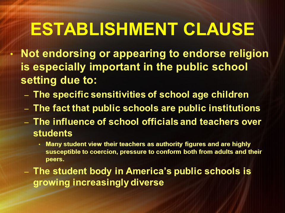 ESTABLISHMENT CLAUSE Not endorsing or appearing to endorse religion is especially important in the public school setting due to: