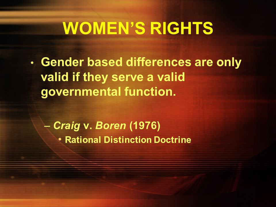 WOMEN'S RIGHTS Gender based differences are only valid if they serve a valid governmental function.
