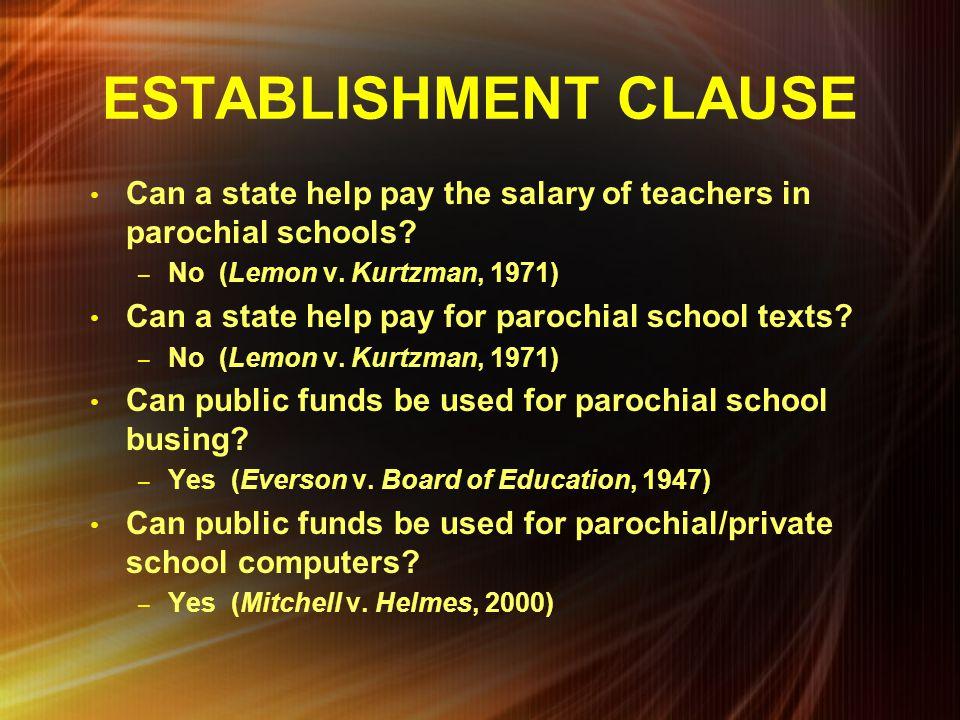 ESTABLISHMENT CLAUSE Can a state help pay the salary of teachers in parochial schools No (Lemon v. Kurtzman, 1971)