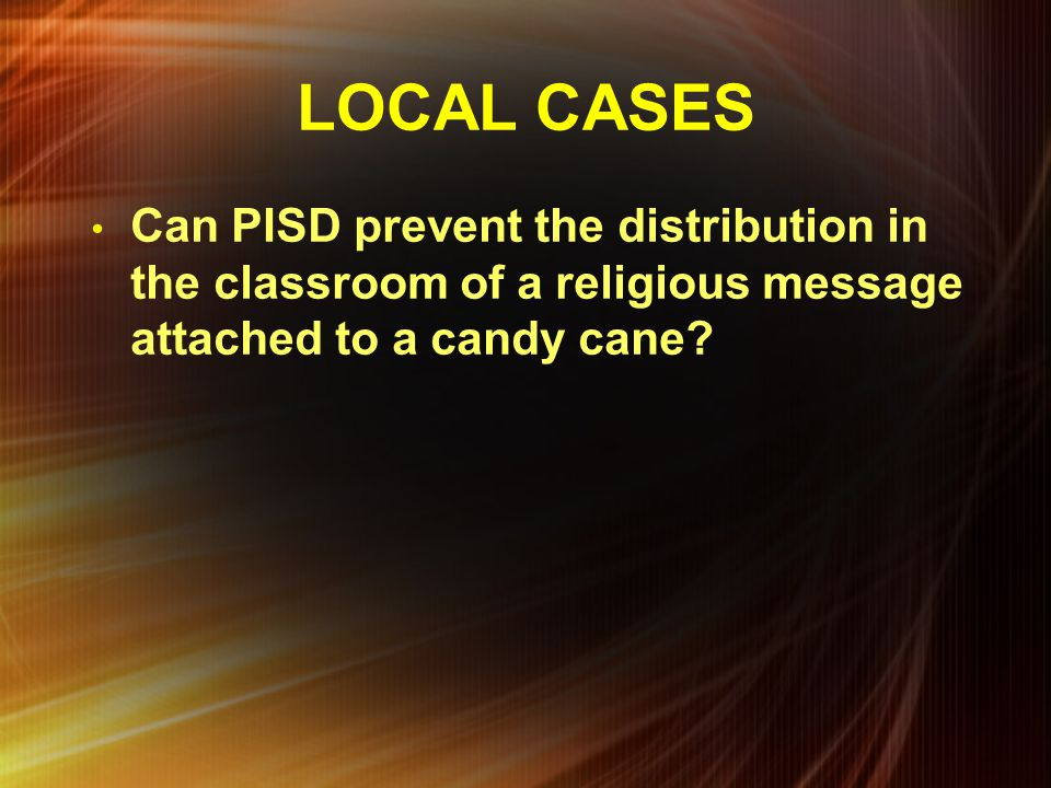 LOCAL CASES Can PISD prevent the distribution in the classroom of a religious message attached to a candy cane