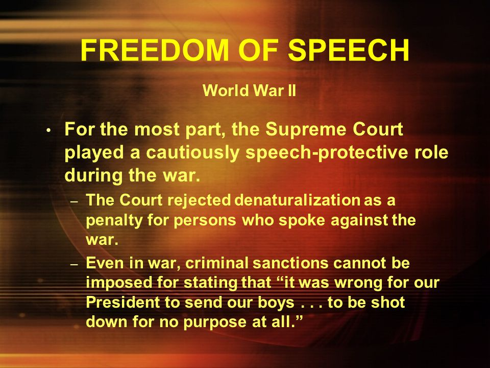 FREEDOM OF SPEECH World War II. For the most part, the Supreme Court played a cautiously speech-protective role during the war.