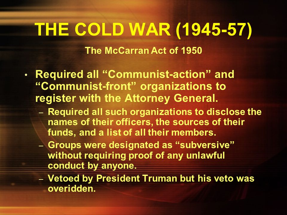 THE COLD WAR (1945-57) The McCarran Act of 1950.