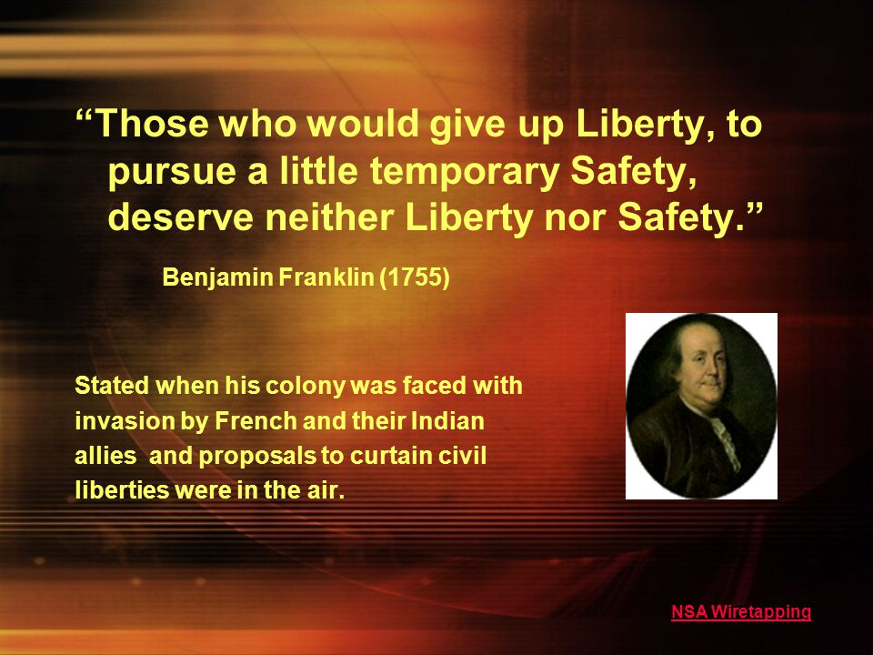 Those who would give up Liberty, to pursue a little temporary Safety, deserve neither Liberty nor Safety.