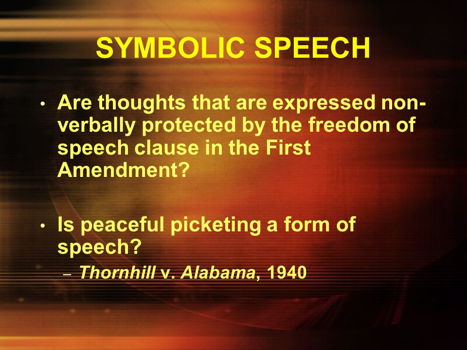 SYMBOLIC SPEECH Are thoughts that are expressed non-verbally protected by the freedom of speech clause in the First Amendment