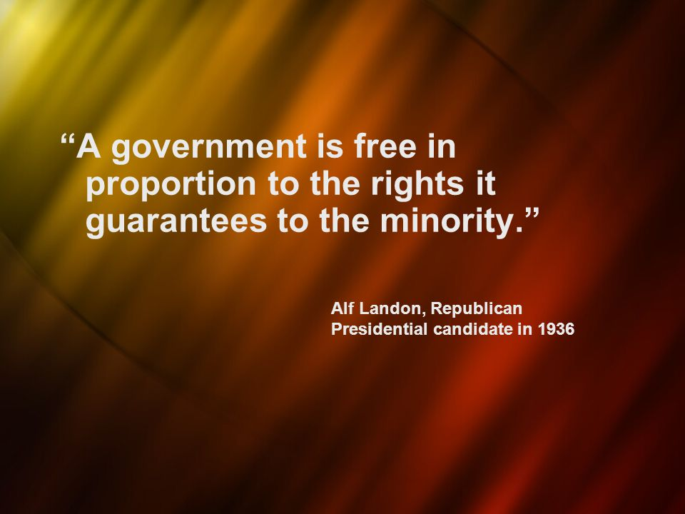 A government is free in proportion to the rights it guarantees to the minority.