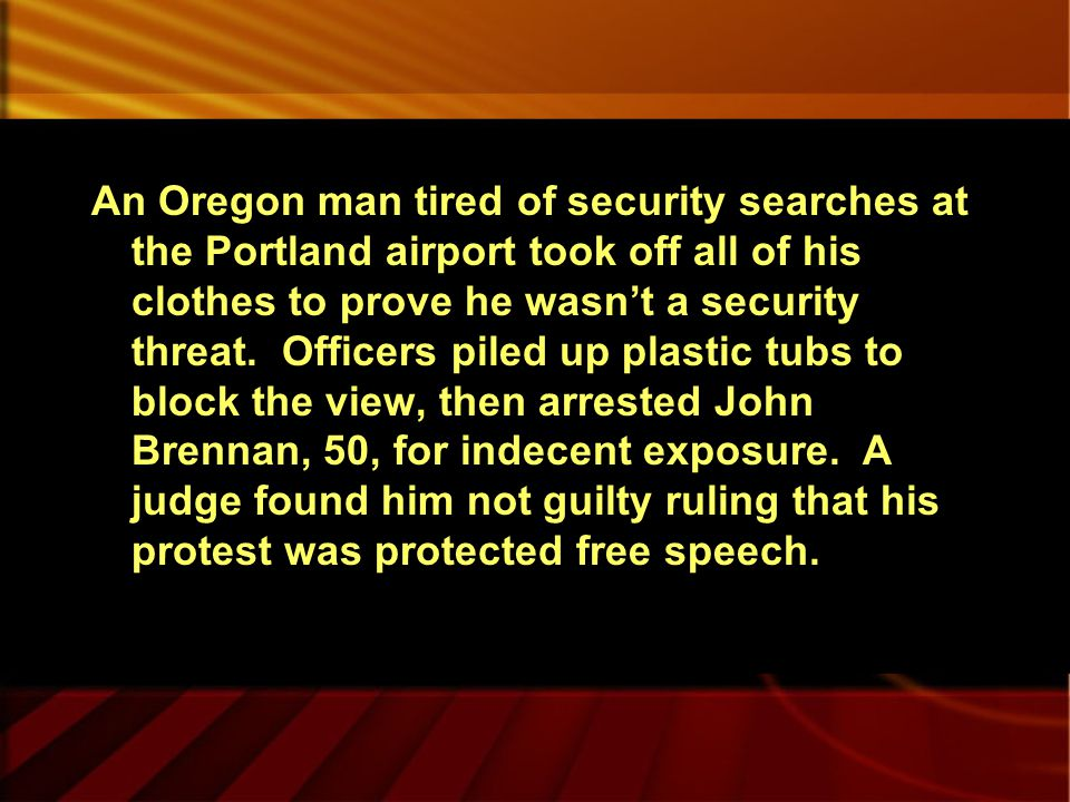 An Oregon man tired of security searches at the Portland airport took off all of his clothes to prove he wasn't a security threat.